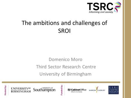 Hosted by: Funded by: The ambitions and challenges of SROI Domenico Moro Third Sector Research Centre University of Birmingham.