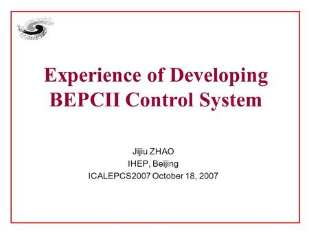 Experience of Developing BEPCII Control System Jijiu ZHAO IHEP, Beijing ICALEPCS2007 October 18, 2007.