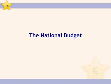 The National Budget 16. The National Budget The National Budget is a document which gives a detailed breakdown of Government income and Government expenditure.