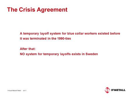 The Crisis Agreement A temporary layoff system for blue collar workers existed before it was terminated in the 1990-ties After that: NO system for temporary.