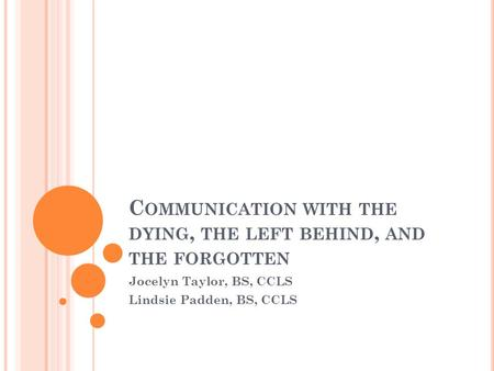 C OMMUNICATION WITH THE DYING, THE LEFT BEHIND, AND THE FORGOTTEN Jocelyn Taylor, BS, CCLS Lindsie Padden, BS, CCLS.
