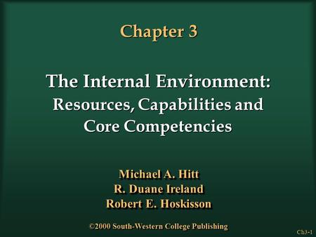 Ch3-1 Chapter 3 The Internal Environment: Resources, Capabilities and Core Competencies Michael A. Hitt R. Duane Ireland Robert E. Hoskisson Michael A.