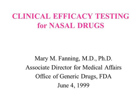 CLINICAL EFFICACY TESTING for NASAL DRUGS Mary M. Fanning, M.D., Ph.D. Associate Director for Medical Affairs Office of Generic Drugs, FDA June 4, 1999.