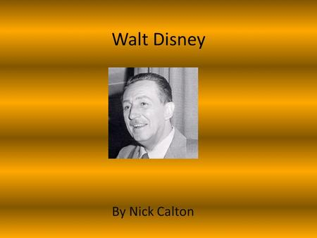 Walt Disney By Nick Calton. Early life He was the fourth child out of five His mother was named Florence Disney His father was named Elias Disney He was.