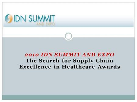 2010 IDN SUMMIT AND EXPO The Search for Supply Chain Excellence in Healthcare Awards.