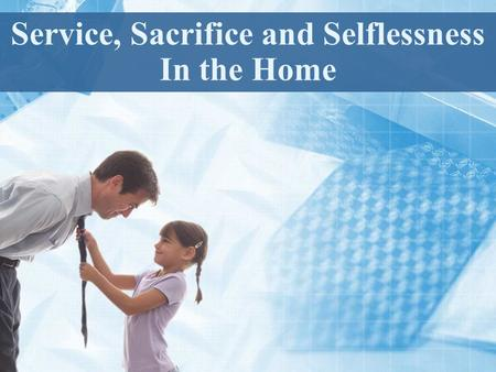 Service, Sacrifice and Selflessness In the Home. We are to deny ourselves. Luke 9:23 We are to serve others Matthew 20:25-26 We are to sacrifice ourselves.