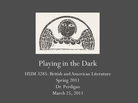 Playing in the Dark HUM 3285: British and American Literature Spring 2011 Dr. Perdigao March 25, 2011.