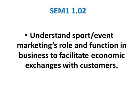 SEM1 1.02 Understand sport/event marketing's role and function in business to facilitate economic exchanges with customers.