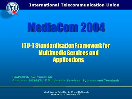 International Telecommunication Union Workshop on Satellites in IP and Multimedia Geneva, 9-11 December 2002 MediaCom 2004 ITU-T Standardisation Framework.