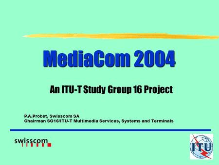MediaCom 2004 An ITU-T Study Group 16 Project P.A.Probst, Swisscom SA Chairman SG16/ITU-T Multimedia Services, Systems and Terminals.