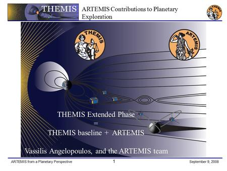 ARTEMIS from a Planetary Perspective 1 September 9, 2008 THEMIS Extended Phase = THEMIS baseline + ARTEMIS Vassilis Angelopoulos, and the ARTEMIS team.