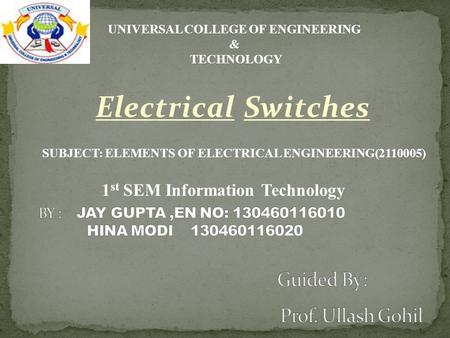 Electrical Switches 1 st SEM Information Technology UNIVERSAL COLLEGE OF ENGINEERING & TECHNOLOGY SUBJECT: ELEMENTS OF ELECTRICAL ENGINEERING(2110005)