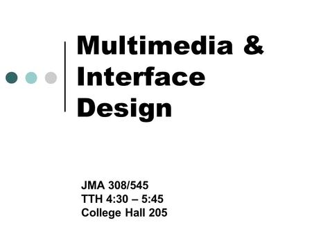 Multimedia & Interface Design JMA 308/545 TTH 4:30 – 5:45 College Hall 205.