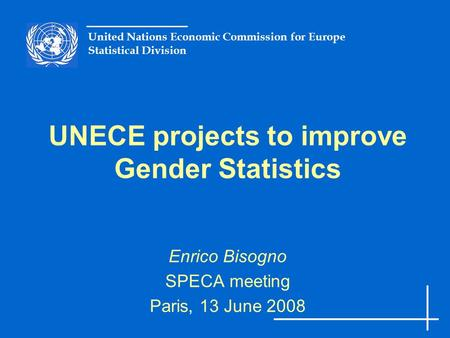 United Nations Economic Commission for Europe Statistical Division UNECE projects to improve Gender Statistics Enrico Bisogno SPECA meeting Paris, 13 June.