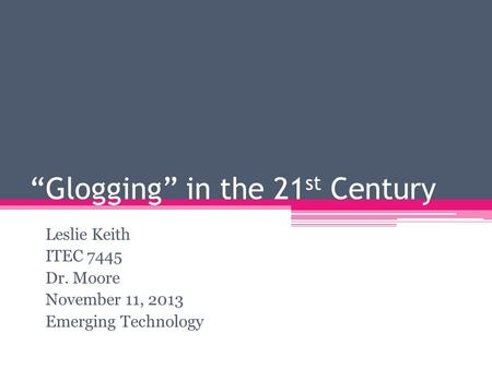 """Glogging"" in the 21 st Century Leslie Keith ITEC 7445 Dr. Moore November 11, 2013 Emerging Technology."