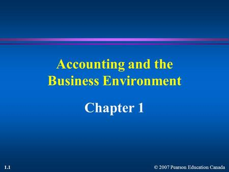 © 2007 Pearson Education Canada 1.1 Accounting and the Business Environment Chapter 1.