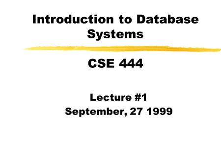 Introduction to Database Systems CSE 444 Lecture #1 September, 27 1999.