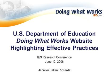 U.S. Department of Education Doing What Works Website Highlighting Effective Practices IES Research Conference June 12, 2008 Jennifer Ballen Riccards.