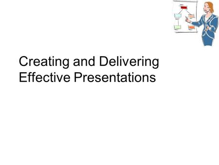 Creating and Delivering Effective Presentations. Planning & Organization All well-planned presentations have  An obvious introduction  A main body 