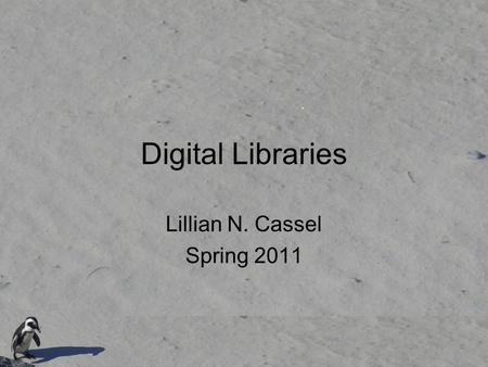 Digital Libraries Lillian N. Cassel Spring 2011. A digital library An informal definition of a digital library is a managed collection of information,