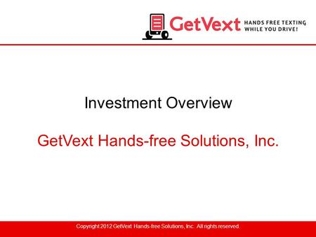 Investment Overview GetVext Hands-free Solutions, Inc. Copyright 2012 GetVext Hands-free Solutions, Inc. All rights reserved.