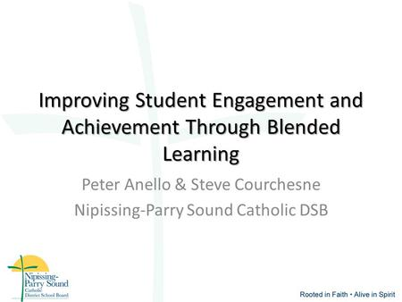 Improving Student Engagement and Achievement Through Blended Learning Peter Anello & Steve Courchesne Nipissing-Parry Sound Catholic DSB.