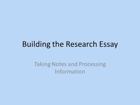 Building the Research Essay Taking Notes and Processing Information.