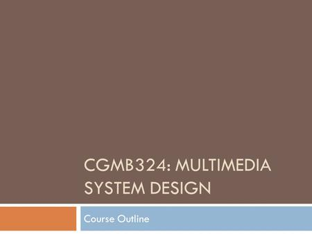 CGMB324: MULTIMEDIA SYSTEM DESIGN Course Outline.