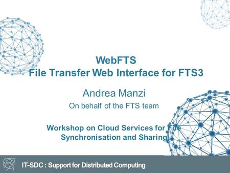 WebFTS File Transfer Web Interface for FTS3 Andrea Manzi On behalf of the FTS team Workshop on Cloud Services for File Synchronisation and Sharing.