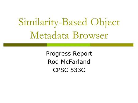 Similarity-Based Object Metadata Browser Progress Report Rod McFarland CPSC 533C.