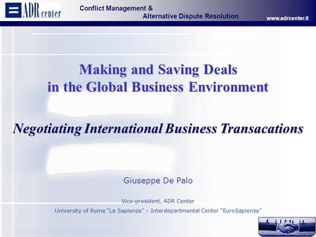 Conflict Management & Alternative Dispute Resolution www.adrcenter.it Page 1 Making and Saving Deals in the Global Business Environment Negotiating International.