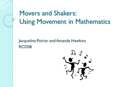 Movers and Shakers: Using Movement in Mathematics Jacqueline Poirier and Amanda Hawkins RCDSB.