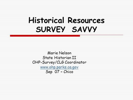 Historical Resources SURVEY SAVVY Marie Nelson State Historian II OHP-Survey/CLG Coordinator www.ohp.parks.ca.gov Sep 07 – Chico.