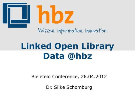 Linked Open Library Bielefeld Conference, 26.04.2012 Dr. Silke Schomburg.
