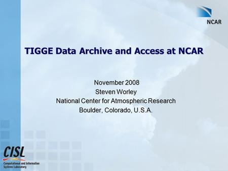 TIGGE Data Archive and Access at NCAR November 2008 November 2008 Steven Worley National Center for Atmospheric Research Boulder, Colorado, U.S.A.