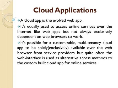 Cloud Applications Cloud Applications  A cloud app is the evolved web app.  It's equally used to access online services over the Internet like web apps.