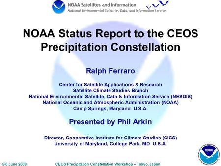 5-6 June 2008CEOS Precipitation Constellation Workshop – Tokyo, Japan NOAA Status Report to the CEOS Precipitation Constellation Ralph Ferraro Center for.