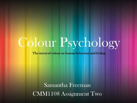 Colour Psychology Samantha Freeman CMM1108 Assignment Two The invest of colour on human behaviour and feeling.