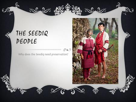 THE SEEDIQ PEOPLE Why does the Seediq need preservation?
