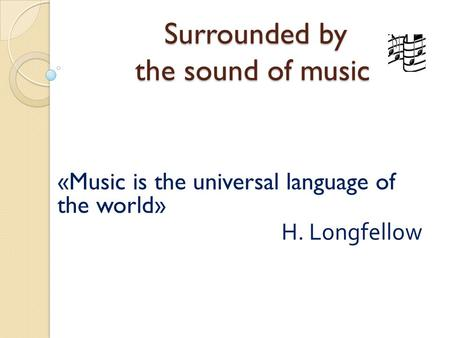 Surrounded by the sound of music Surrounded by the sound of music «Music is the universal language of the world» H. Longfellow.