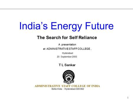 1 The Search for Self Reliance A presentation at ADMINISTRATIVE STAFF COLLEGE, Hyderabad 20 September 2005 <strong>India</strong>'s <strong>Energy</strong> Future T L Sankar ADMINISTRATIVE.