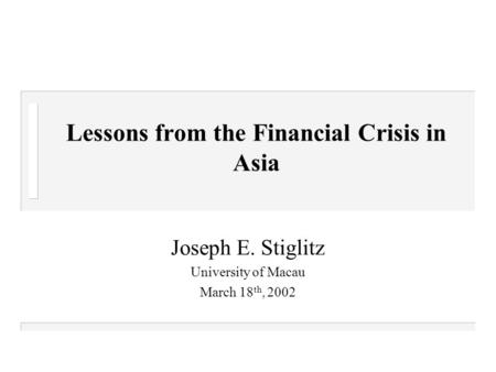Lessons from the Financial Crisis in Asia Joseph E. Stiglitz University of Macau March 18 th, 2002.
