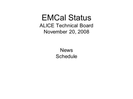 EMCal Status ALICE Technical Board November 20, 2008 News Schedule.