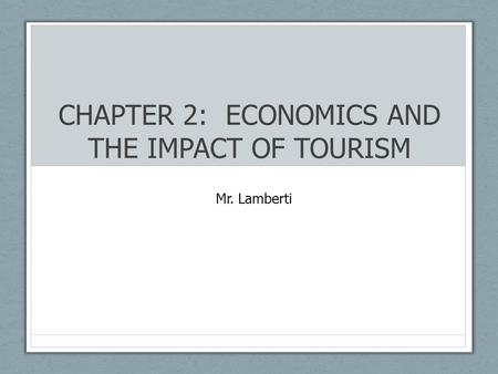 CHAPTER 2: ECONOMICS AND THE IMPACT OF TOURISM Mr. Lamberti.