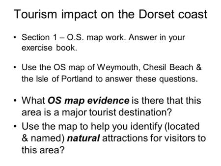 Tourism impact on the Dorset coast Section 1 – O.S. map work. Answer in your exercise book. Use the OS map of Weymouth, Chesil Beach & the Isle of Portland.