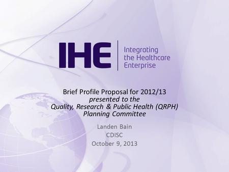 Brief Profile Proposal for 2012/13 presented to the Quality, Research & Public Health (QRPH) Planning Committee Landen Bain CDISC October 9, 2013.