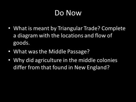 Do Now What is meant by Triangular Trade? Complete a diagram with the locations and flow of goods. What was the Middle Passage? Why did agriculture in.