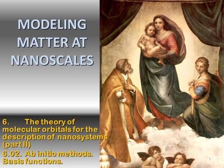1 MODELING MATTER AT NANOSCALES 6.The theory of molecular orbitals for the description of nanosystems (part II) 6.02. Ab initio methods. Basis functions.