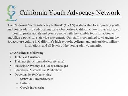 California Youth Advocacy Network CYAN offers the following: Technical Assistance Trainings (in-person and teleconference) Statewide Advocacy and Policy.