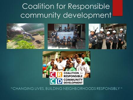 "Coalition for Responsible community development ""CHANGING LIVES, BUILDING NEIGHBORHOODS RESPONSIBLY """
